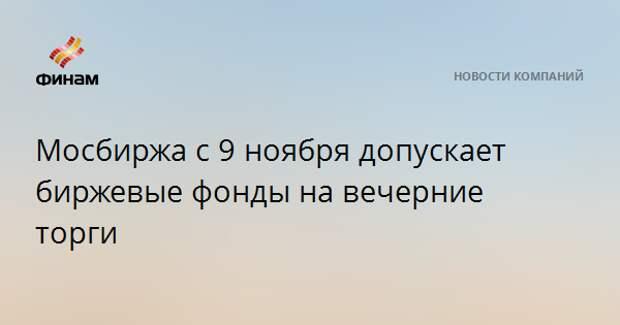 Мосбиржа с 9 ноября допускает биржевые фонды на вечерние торги