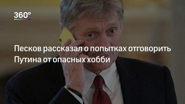 Песков рассказал о попытках отговорить Путина от опасных хобби