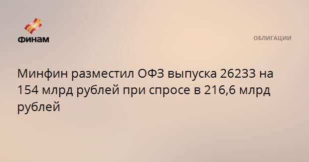 Минфин разместил ОФЗ выпуска 26233 на 154 млрд рублей при спросе в 216,6 млрд рублей