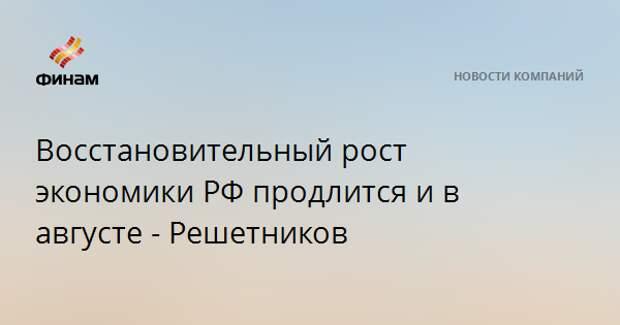 Восстановительный рост экономики РФ продлится и в августе - Решетников