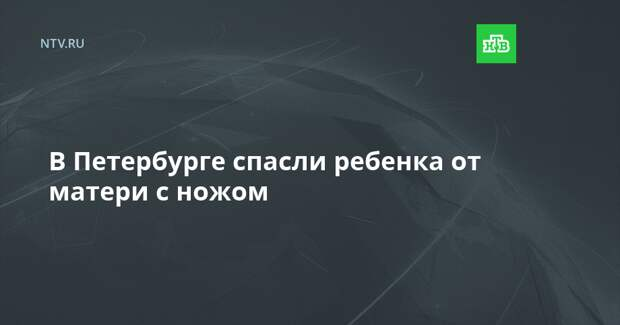 В Петербурге спасли ребенка от матери с ножом