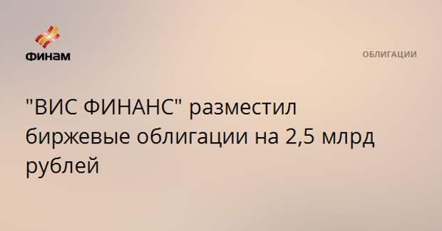 """""""ВИС ФИНАНС"""" разместил биржевые облигации на 2,5 млрд рублей"""