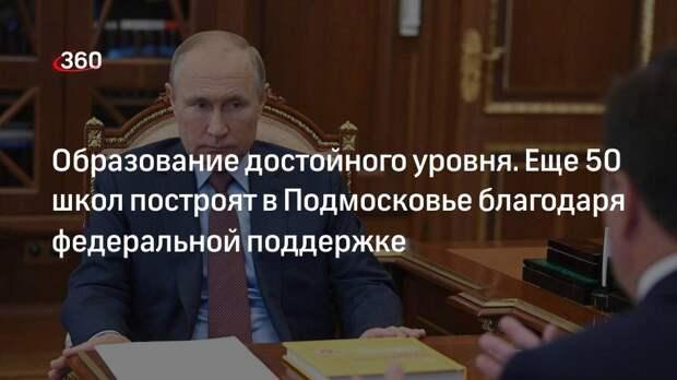 Губернатор Воробьев: еще 50 школ построят в Подмосковье благодаря федеральной поддержке