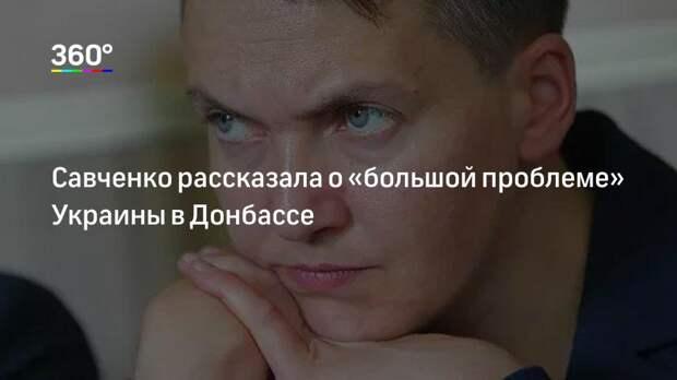 Савченко рассказала о «большой проблеме» Украины в Донбассе