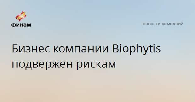 Бизнес компании Biophytis подвержен рискам