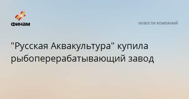 """Русская Аквакультура"" купила рыбоперерабатывающий завод"