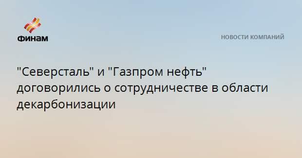 """""""Северсталь"""" и """"Газпром нефть"""" договорились о сотрудничестве в области декарбонизации"""