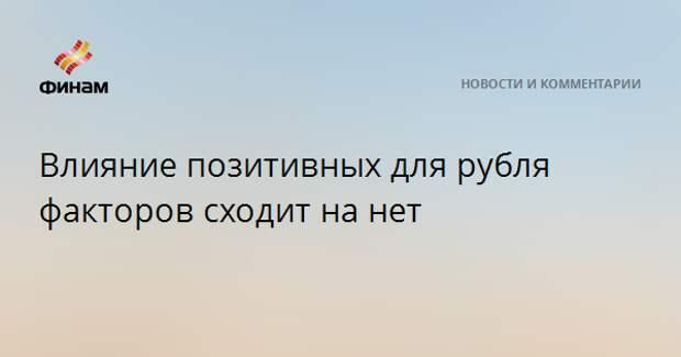 Влияние позитивных для рубля факторов сходит на нет