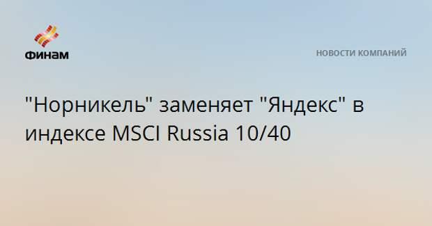 """""""Норникель"""" заменяет """"Яндекс"""" в индексе MSCI Russia 10/40"""