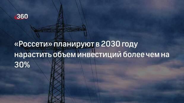 «Россети» планируют в 2030 году нарастить объем инвестиций более чем на 30%