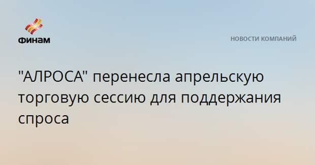 """""""АЛРОСА"""" перенесла апрельскую торговую сессию для поддержания спроса"""