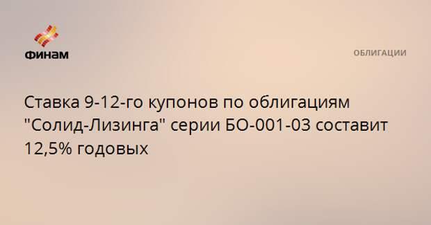 """Ставка 9-12-го купонов по облигациям """"Солид-Лизинга"""" серии БО-001-03 составит 12,5% годовых"""