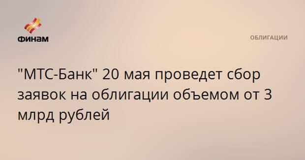 """""""МТС-Банк"""" 20 мая проведет сбор заявок на облигации объемом от 3 млрд рублей"""