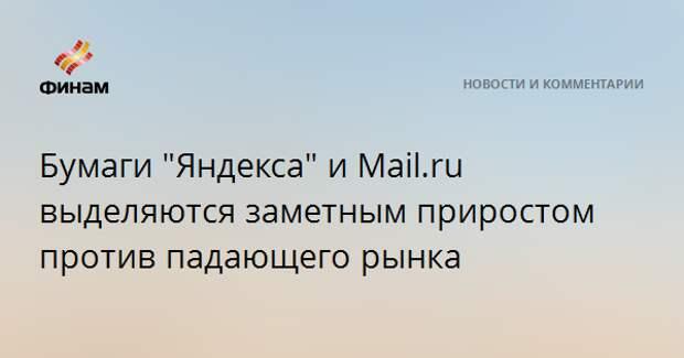 """Бумаги """"Яндекса"""" и Mail.ru выделяются заметным приростом против падающего рынка"""