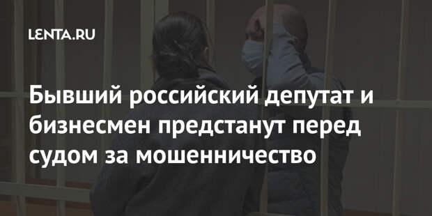Бывший российский депутат и бизнесмен предстанут перед судом за мошенничество