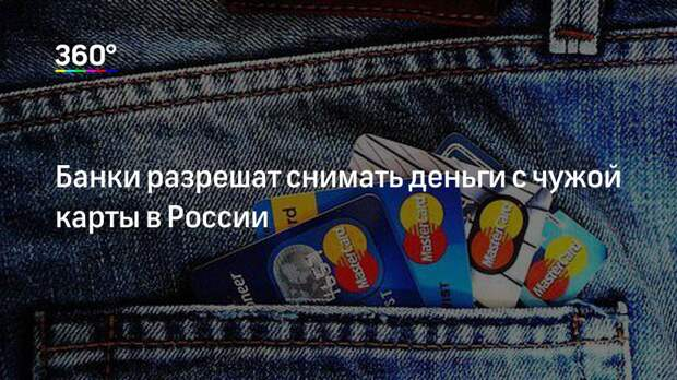 Банки разрешат снимать деньги с чужой карты в России