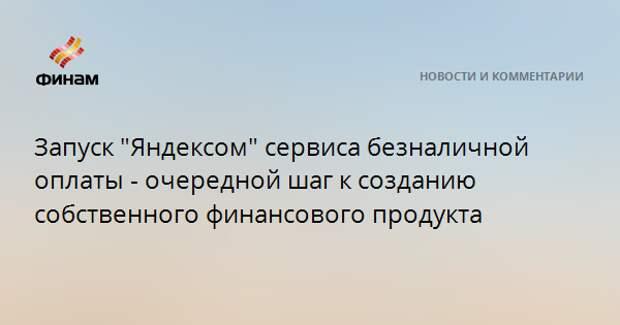 """Запуск """"Яндексом"""" сервиса безналичной оплаты - очередной шаг к созданию собственного финансового продукта"""