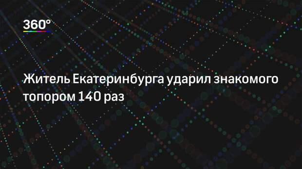Житель Екатеринбурга ударил знакомого топором 140 раз