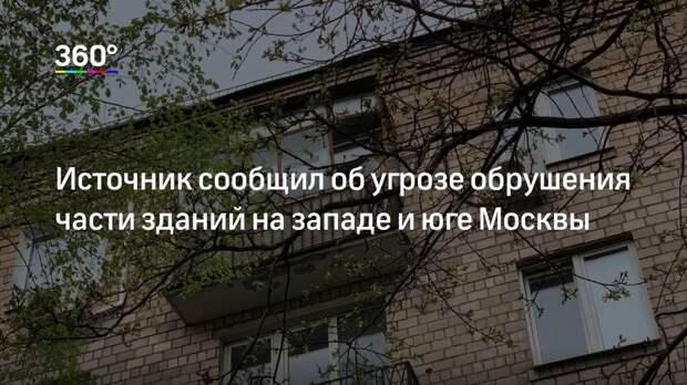 Источник сообщил об угрозе обрушения части зданий на западе и юге Москвы