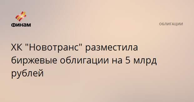 """ХК """"Новотранс"""" разместила биржевые облигации на 5 млрд рублей"""