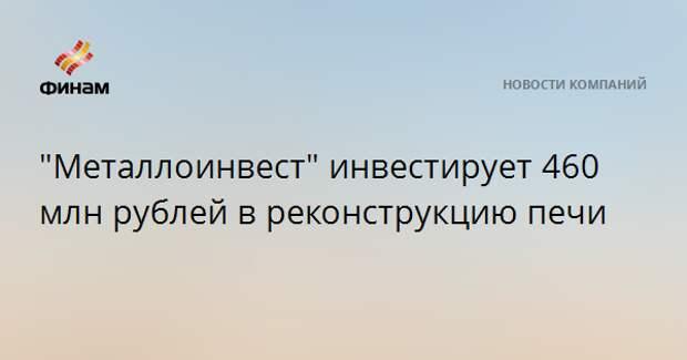 """""""Металлоинвест"""" инвестирует 460 млн рублей в реконструкцию печи"""