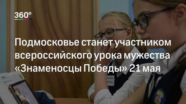 Подмосковье станет участником всероссийского урока мужества «Знаменосцы Победы» 21 мая