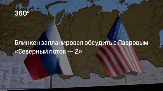 Блинкен запланировал обсудить с Лавровым «Северный поток— 2»