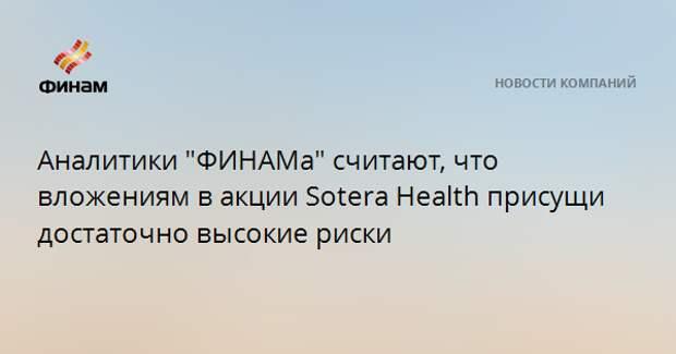 """Аналитики """"ФИНАМа"""" считают, что вложениям в акции Sotera Health присущи достаточно высокие риски"""
