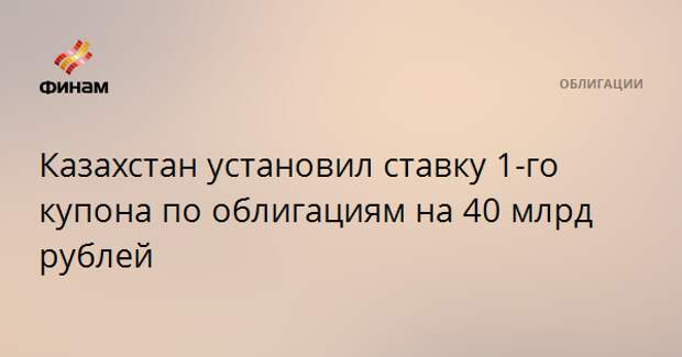 Казахстан установил ставку 1-го купона по облигациям на 40 млрд рублей