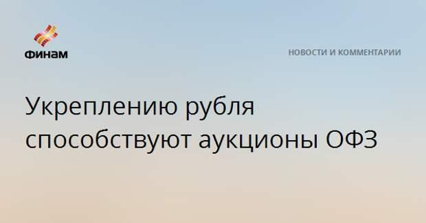 Укреплению рубля способствуют аукционы ОФЗ