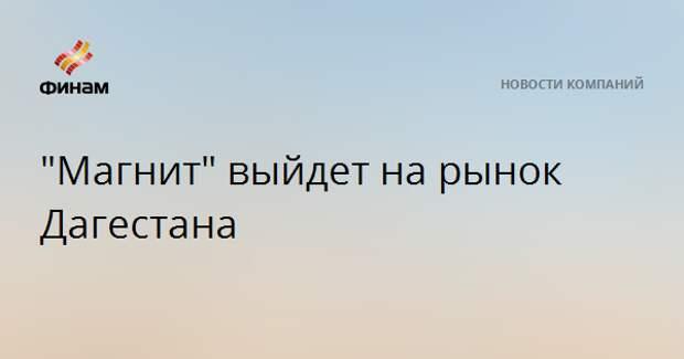 """""""Магнит"""" выйдет на рынок Дагестана"""