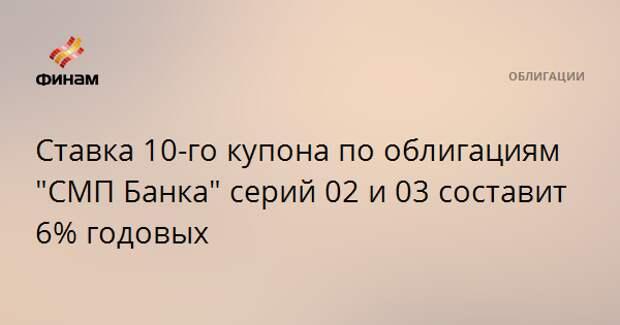 """Ставка 10-го купона по облигациям """"СМП Банка"""" серий 02 и 03 составит 6% годовых"""