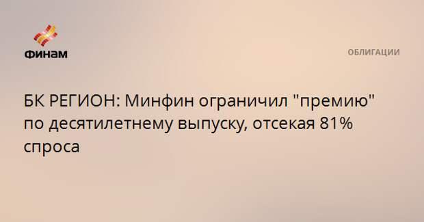 """БК РЕГИОН: Минфин ограничил """"премию"""" по десятилетнему выпуску, отсекая 81% спроса"""