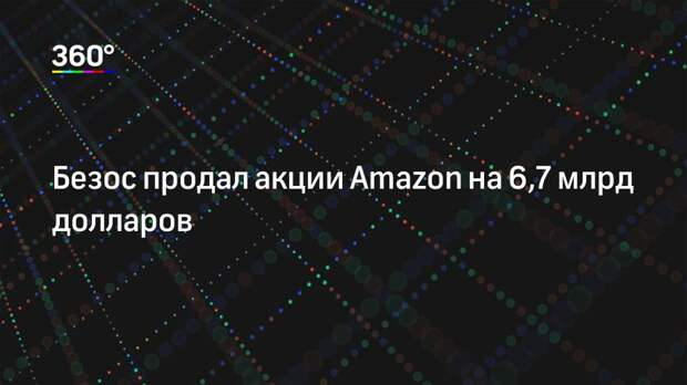 Безос продал акции Amazon на 6,7 млрд долларов