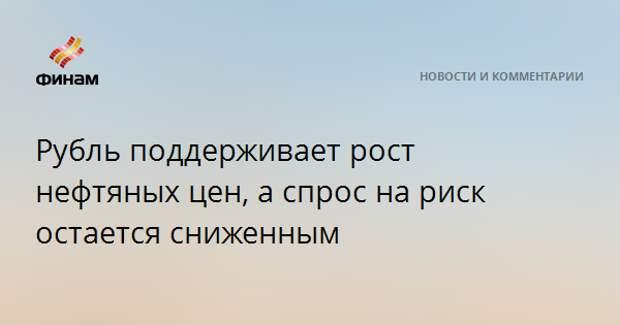 Рубль поддерживает рост нефтяных цен, а спрос на риск остается сниженным