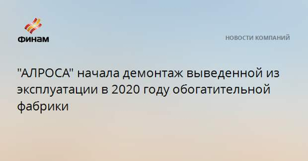 """""""АЛРОСА"""" начала демонтаж выведенной из эксплуатации в 2020 году обогатительной фабрики"""