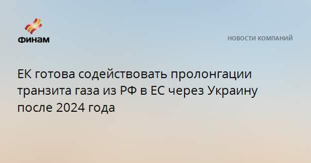 ЕК готова содействовать пролонгации транзита газа из РФ в ЕС через Украину после 2024 года