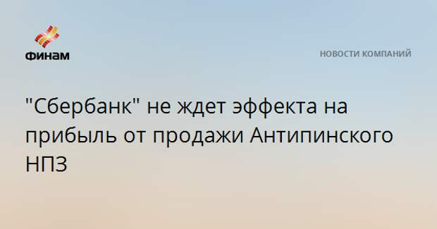 """""""Сбербанк"""" не ждет эффекта на прибыль от продажи Антипинского НПЗ"""