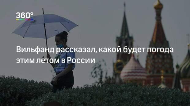Вильфанд рассказал, какой будет погода этим летом в России