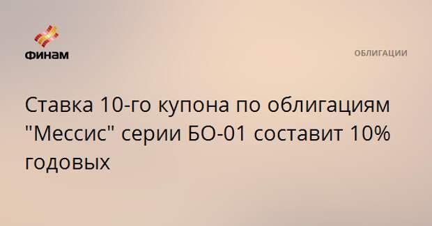 """Ставка 10-го купона по облигациям """"Мессис"""" серии БО-01 составит 10% годовых"""