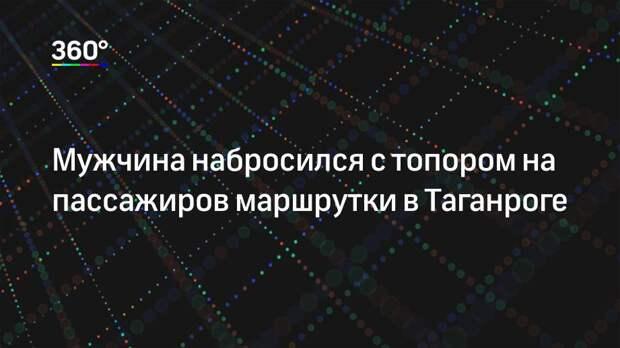 Мужчина набросился с топором на пассажиров маршрутки в Таганроге