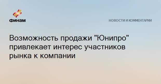 """Возможность продажи """"Юнипро"""" привлекает интерес участников рынка к компании"""