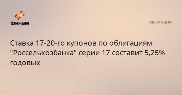 """Ставка 17-20-го купонов по облигациям """"Россельхозбанка"""" серии 17 составит 5,25% годовых"""
