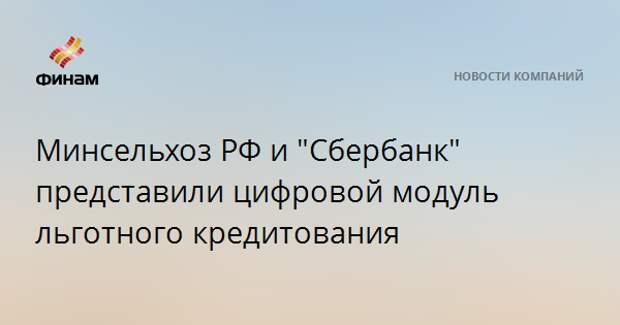 """Минсельхоз РФ и """"Сбербанк"""" представили цифровой модуль льготного кредитования"""