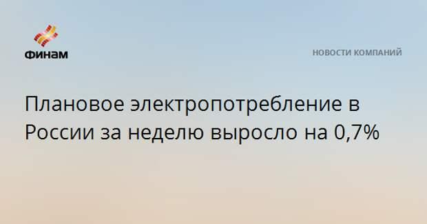 Плановое электропотребление в России за неделю выросло на 0,7%