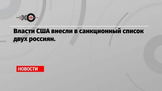 Власти США внесли в санкционный список двух россиян.