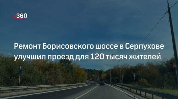 Минтранс: ремонт участка Борисовского шоссе в Серпухове улучшил проезд для 120 тысяч жителей