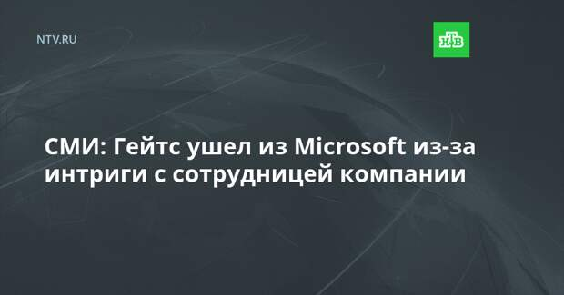 СМИ: Гейтс ушел из Microsoft из-за интриги с сотрудницей компании