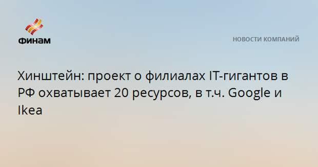 Хинштейн: проект о филиалах IT-гигантов в РФ охватывает 20 ресурсов, в т.ч. Google и Ikea