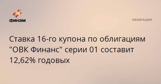 """Ставка 16-го купона по облигациям """"ОВК Финанс"""" серии 01 составит 12,62% годовых"""